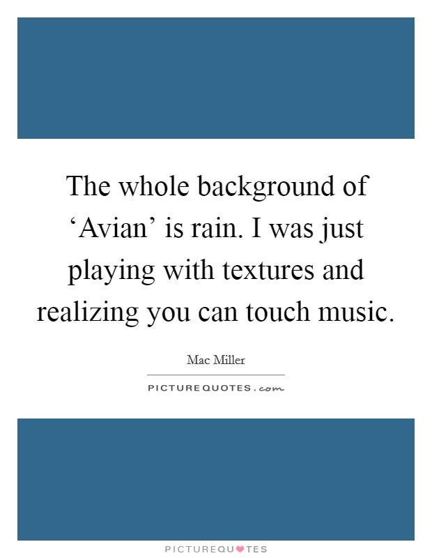 The whole background of 'Avian' is rain. I was just playing with textures and realizing you can touch music Picture Quote #1