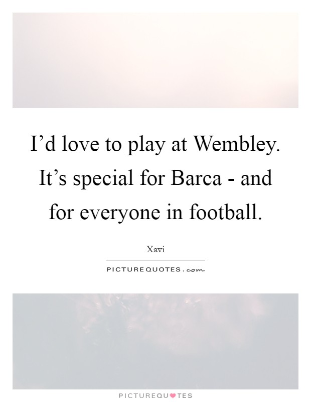I'd love to play at Wembley. It's special for Barca - and for everyone in football Picture Quote #1