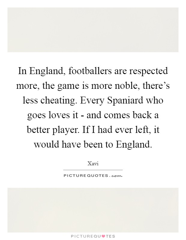 In England, footballers are respected more, the game is more noble, there's less cheating. Every Spaniard who goes loves it - and comes back a better player. If I had ever left, it would have been to England Picture Quote #1