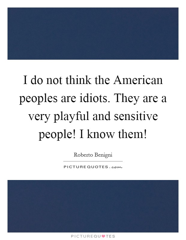I do not think the American peoples are idiots. They are a very playful and sensitive people! I know them! Picture Quote #1