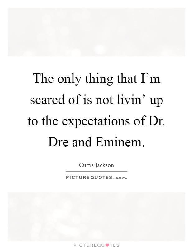 The only thing that I'm scared of is not livin' up to the expectations of Dr. Dre and Eminem Picture Quote #1