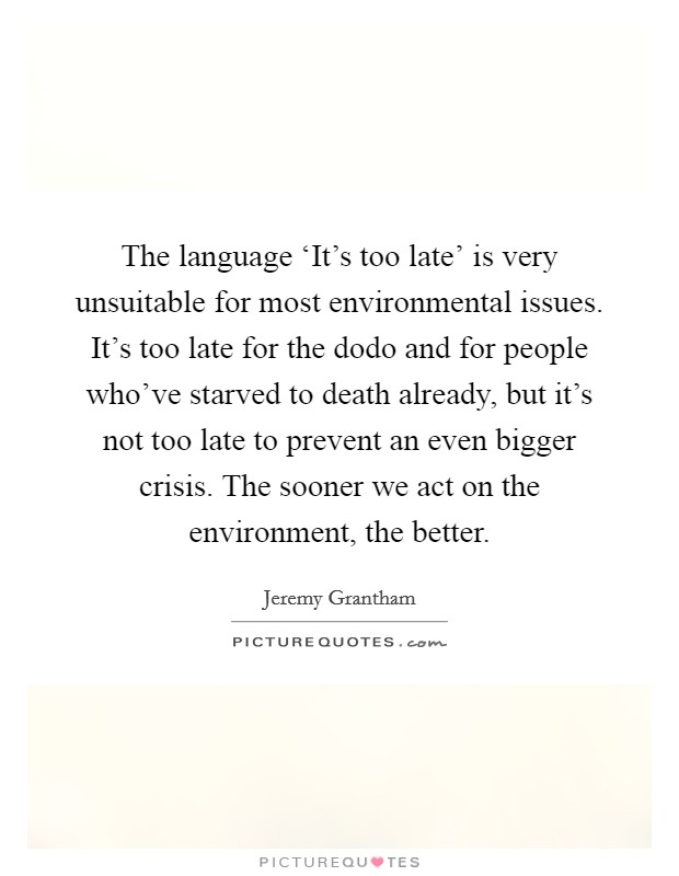 The language 'It's too late' is very unsuitable for most environmental issues. It's too late for the dodo and for people who've starved to death already, but it's not too late to prevent an even bigger crisis. The sooner we act on the environment, the better Picture Quote #1