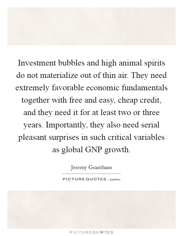 Investment bubbles and high animal spirits do not materialize out of thin air. They need extremely favorable economic fundamentals together with free and easy, cheap credit, and they need it for at least two or three years. Importantly, they also need serial pleasant surprises in such critical variables as global GNP growth Picture Quote #1