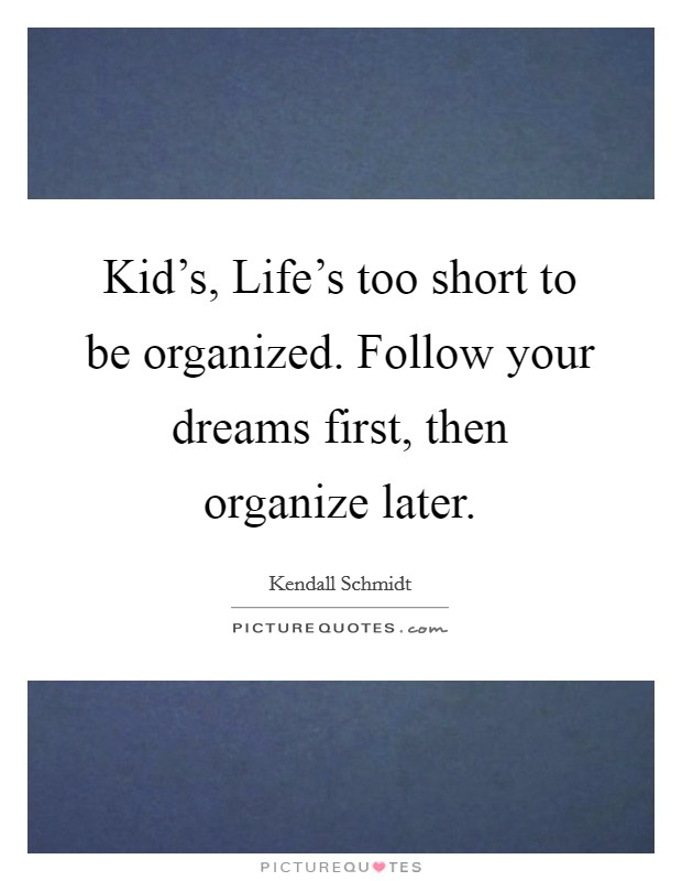Kid's, Life's too short to be organized. Follow your dreams first, then organize later Picture Quote #1