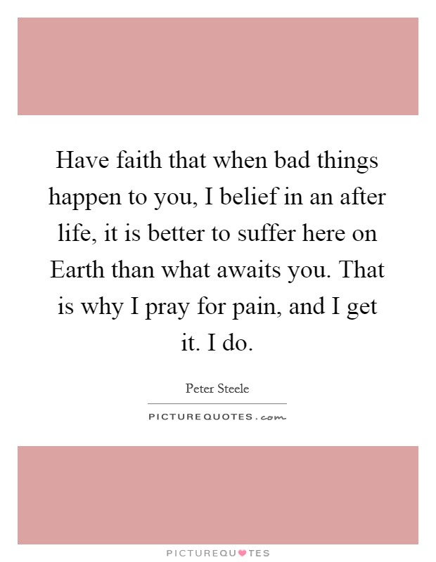 Have faith that when bad things happen to you, I belief in an after life, it is better to suffer here on Earth than what awaits you. That is why I pray for pain, and I get it. I do Picture Quote #1