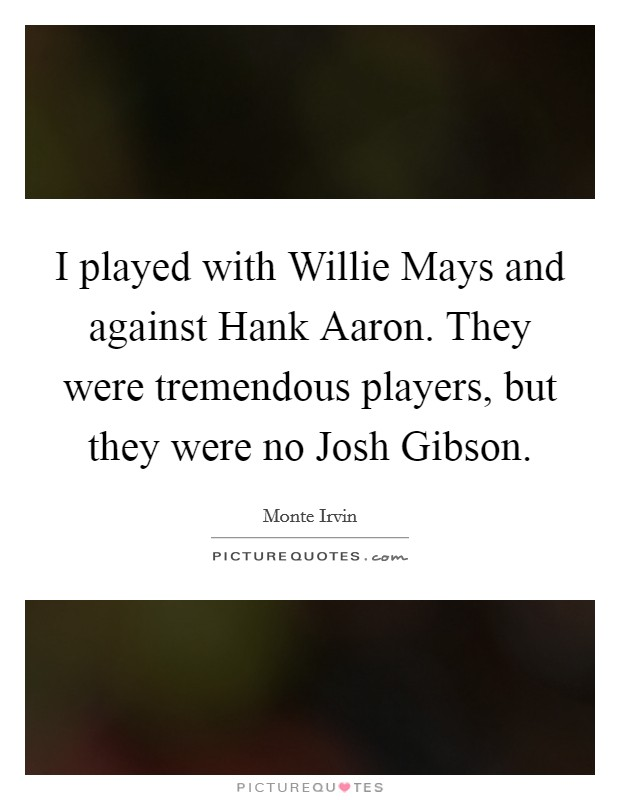 I played with Willie Mays and against Hank Aaron. They were tremendous players, but they were no Josh Gibson Picture Quote #1