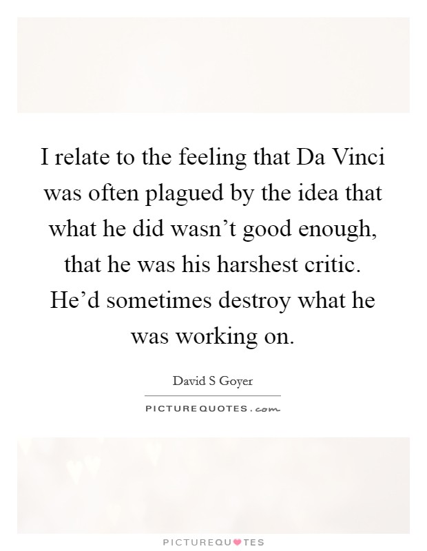I relate to the feeling that Da Vinci was often plagued by the idea that what he did wasn't good enough, that he was his harshest critic. He'd sometimes destroy what he was working on Picture Quote #1