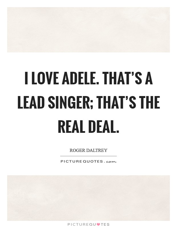 I love Adele. That's a lead singer; that's the real deal Picture Quote #1