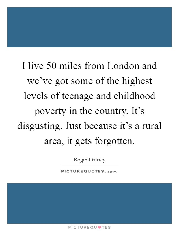 I live 50 miles from London and we've got some of the highest levels of teenage and childhood poverty in the country. It's disgusting. Just because it's a rural area, it gets forgotten Picture Quote #1