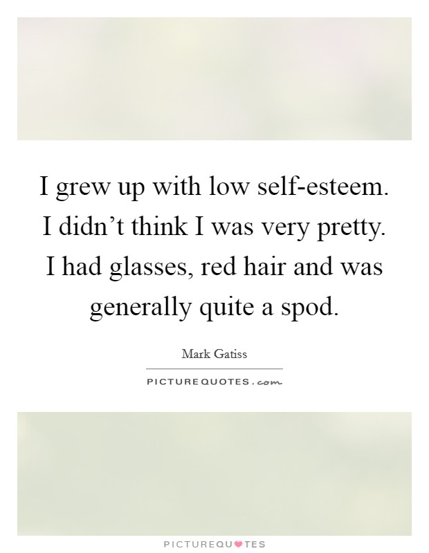 I grew up with low self-esteem. I didn't think I was very pretty. I had glasses, red hair and was generally quite a spod Picture Quote #1
