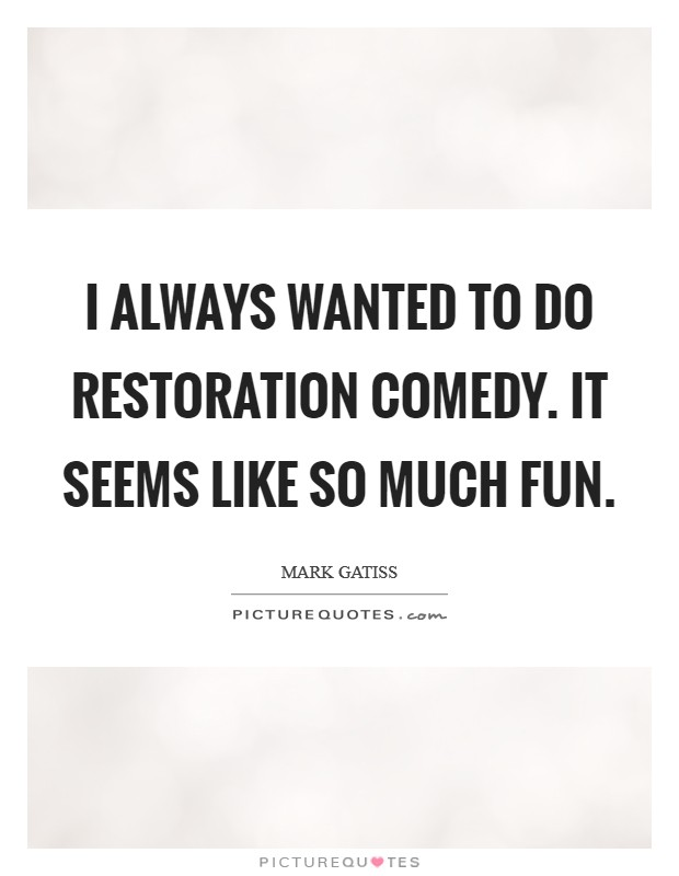 I always wanted to do Restoration comedy. It seems like so much fun Picture Quote #1
