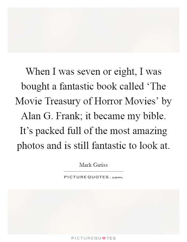 When I was seven or eight, I was bought a fantastic book called 'The Movie Treasury of Horror Movies' by Alan G. Frank; it became my bible. It's packed full of the most amazing photos and is still fantastic to look at Picture Quote #1