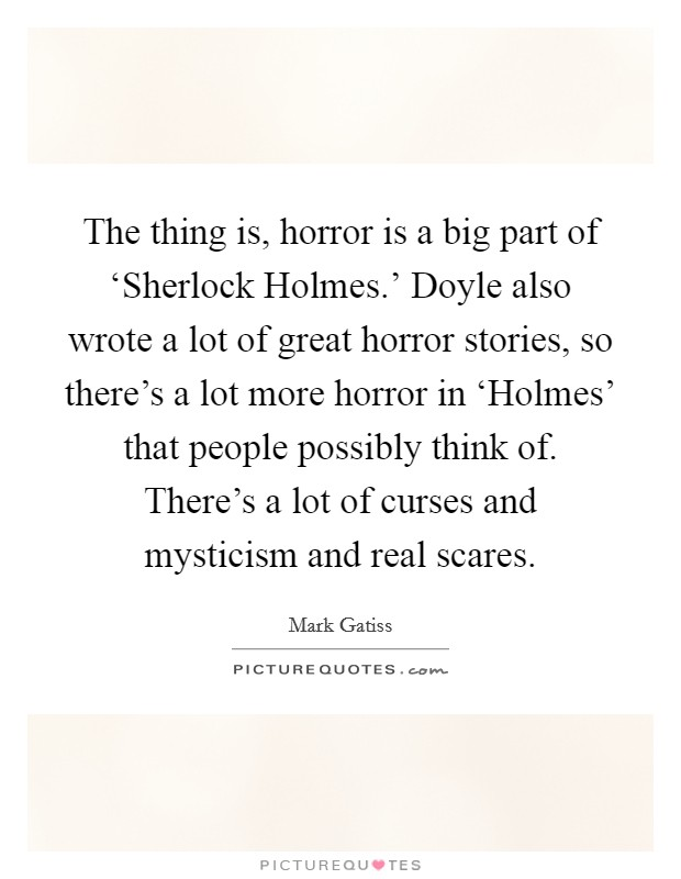 The thing is, horror is a big part of 'Sherlock Holmes.' Doyle also wrote a lot of great horror stories, so there's a lot more horror in 'Holmes' that people possibly think of. There's a lot of curses and mysticism and real scares Picture Quote #1