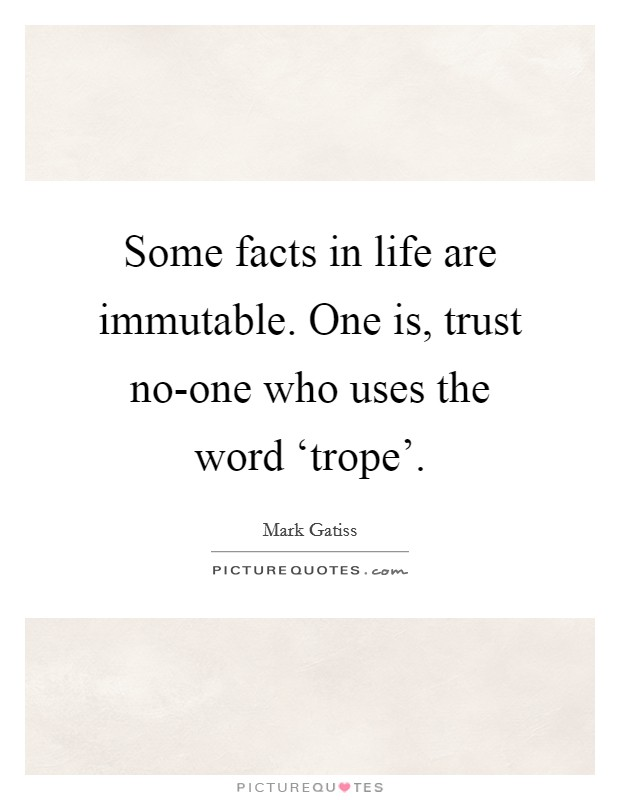Some facts in life are immutable. One is, trust no-one who uses the word 'trope' Picture Quote #1