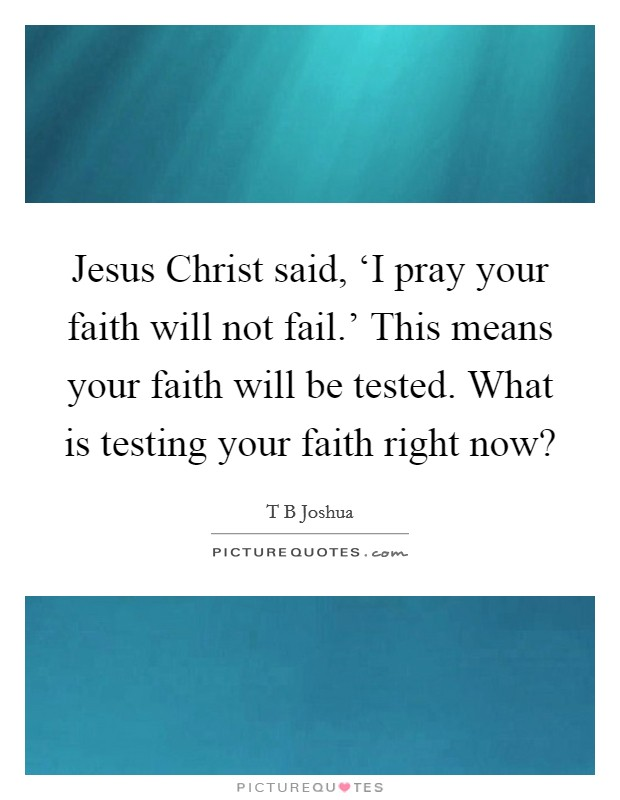 Jesus Christ said, 'I pray your faith will not fail.' This means your faith will be tested. What is testing your faith right now? Picture Quote #1