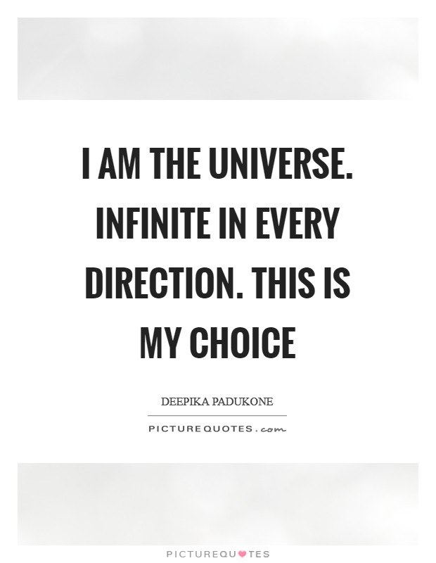 I am the universe. Infinite in every direction. This is my choice Picture Quote #1