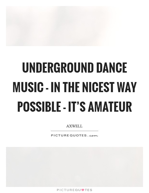 Underground dance music - in the nicest way possible - it's amateur Picture Quote #1