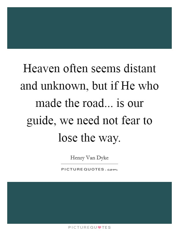 Heaven often seems distant and unknown, but if He who made the road... is our guide, we need not fear to lose the way Picture Quote #1