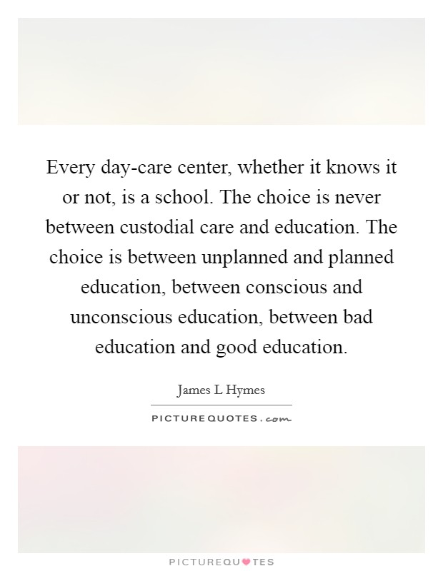 Every day-care center, whether it knows it or not, is a school. The choice is never between custodial care and education. The choice is between unplanned and planned education, between conscious and unconscious education, between bad education and good education Picture Quote #1