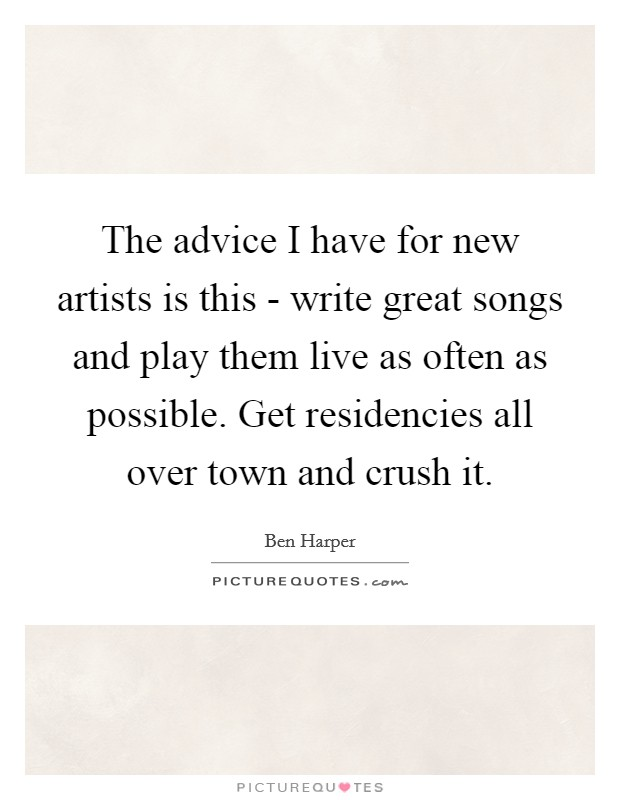 The advice I have for new artists is this - write great songs and play them live as often as possible. Get residencies all over town and crush it Picture Quote #1