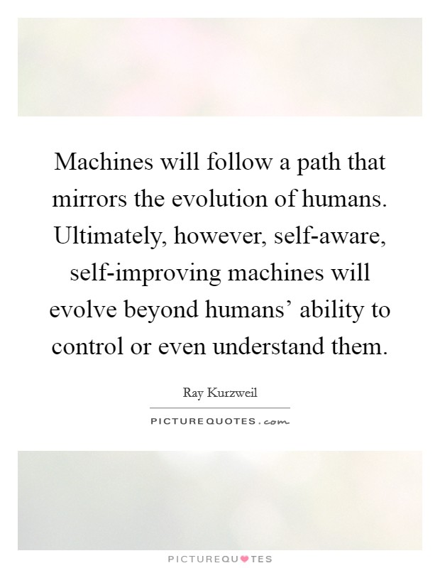 Machines will follow a path that mirrors the evolution of humans. Ultimately, however, self-aware, self-improving machines will evolve beyond humans' ability to control or even understand them Picture Quote #1