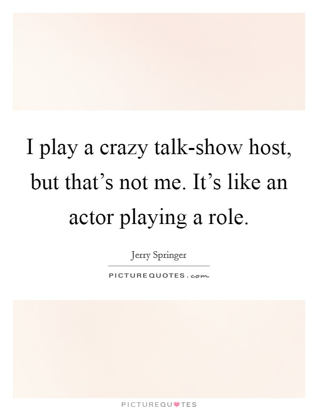 I play a crazy talk-show host, but that's not me. It's like an actor playing a role Picture Quote #1