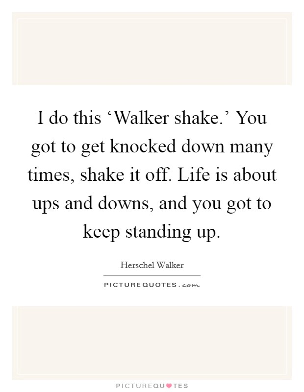 I do this 'Walker shake.' You got to get knocked down many times, shake it off. Life is about ups and downs, and you got to keep standing up Picture Quote #1