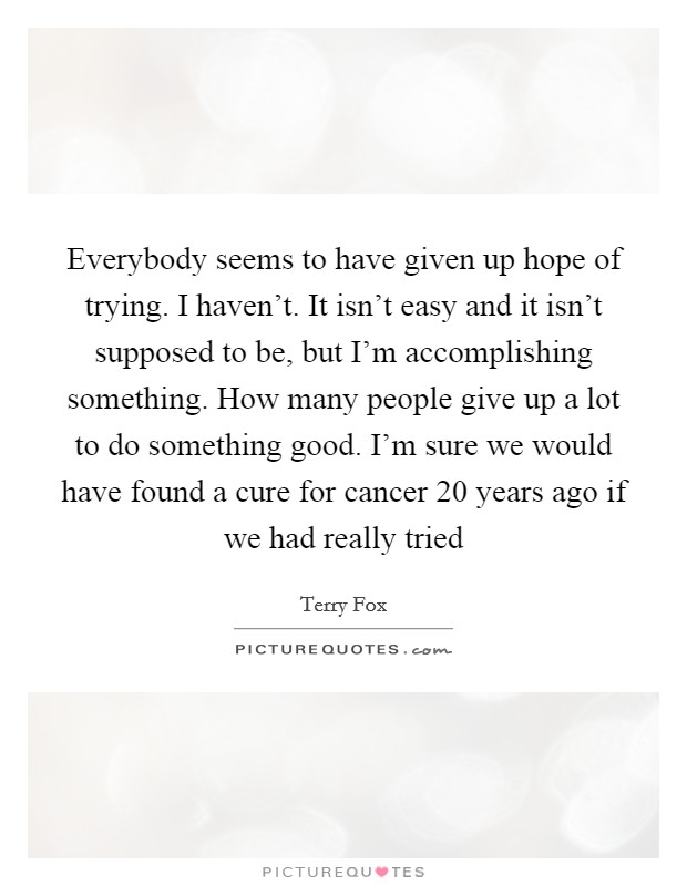 Everybody seems to have given up hope of trying. I haven't. It isn't easy and it isn't supposed to be, but I'm accomplishing something. How many people give up a lot to do something good. I'm sure we would have found a cure for cancer 20 years ago if we had really tried Picture Quote #1