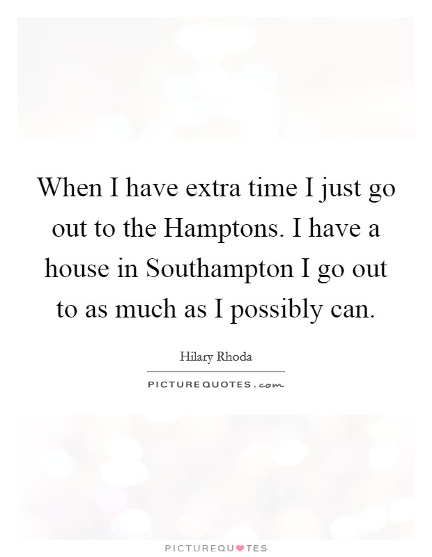 When I have extra time I just go out to the Hamptons. I have a house in Southampton I go out to as much as I possibly can Picture Quote #1