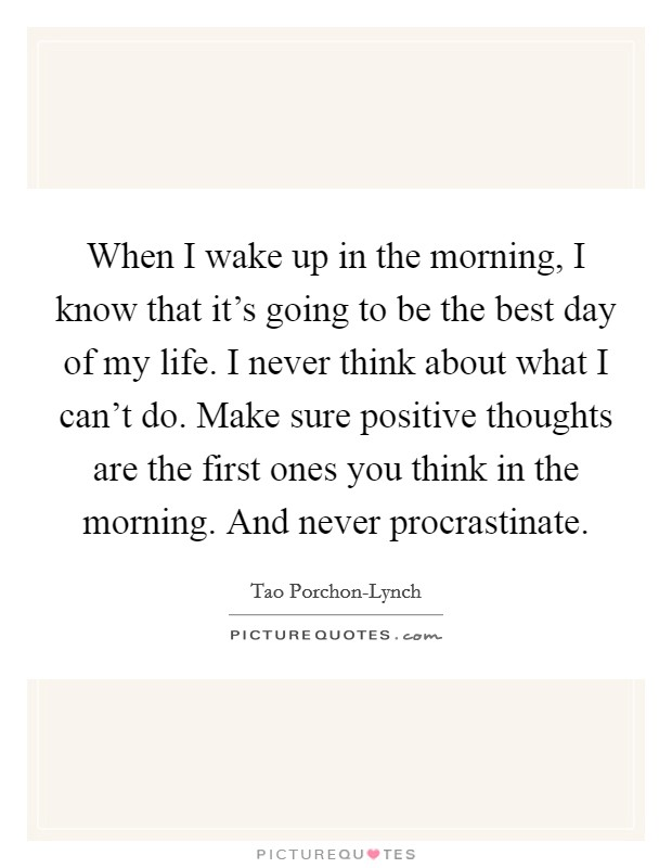 When I wake up in the morning, I know that it's going to be the best day of my life. I never think about what I can't do. Make sure positive thoughts are the first ones you think in the morning. And never procrastinate Picture Quote #1