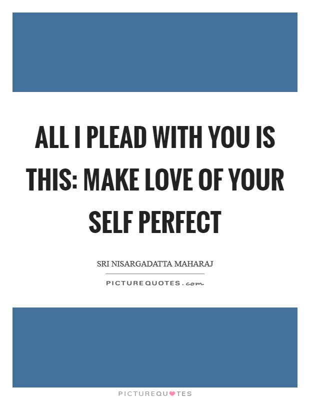 All I plead with you is this: make love of your self perfect Picture Quote #1