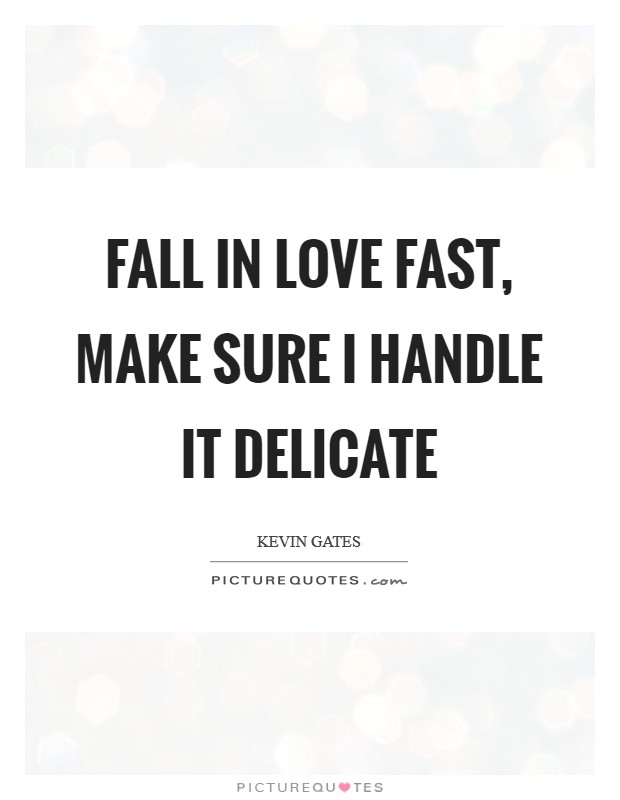 Fall in love fast, make sure I handle it delicate Picture Quote #1