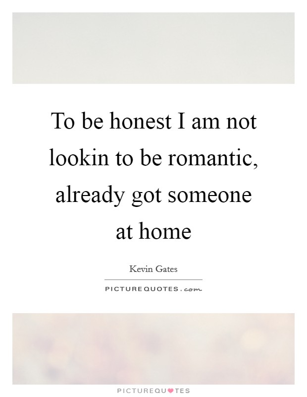 To be honest I am not lookin to be romantic, already got someone at home Picture Quote #1