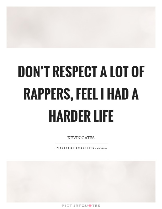 Don't respect a lot of rappers, feel I had a harder life Picture Quote #1