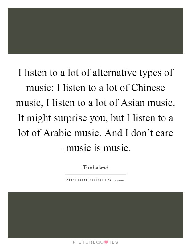 I listen to a lot of alternative types of music: I listen to a lot of Chinese music, I listen to a lot of Asian music. It might surprise you, but I listen to a lot of Arabic music. And I don't care - music is music Picture Quote #1