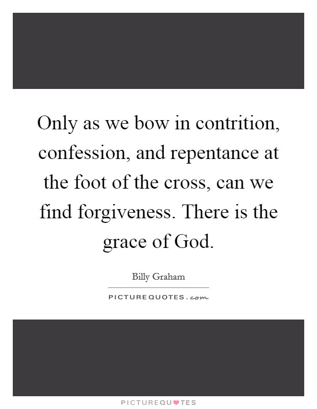 Only as we bow in contrition, confession, and repentance at the foot of the cross, can we find forgiveness. There is the grace of God Picture Quote #1
