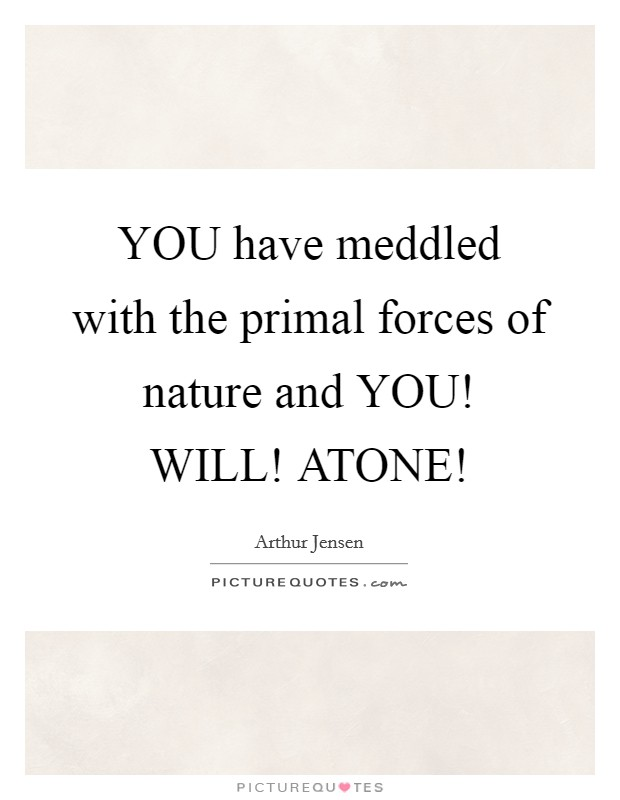 YOU have meddled with the primal forces of nature and YOU! WILL! ATONE! Picture Quote #1