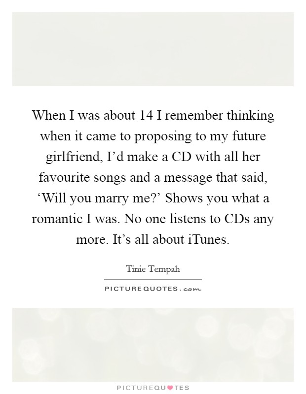 When I was about 14 I remember thinking when it came to proposing to my future girlfriend, I'd make a CD with all her favourite songs and a message that said, 'Will you marry me?' Shows you what a romantic I was. No one listens to CDs any more. It's all about iTunes Picture Quote #1