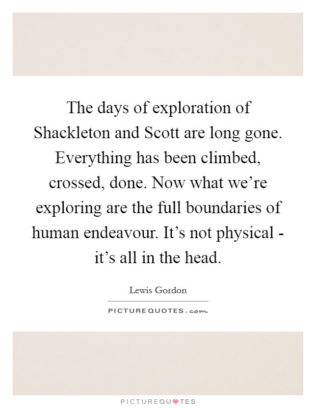 The days of exploration of Shackleton and Scott are long gone. Everything has been climbed, crossed, done. Now what we're exploring are the full boundaries of human endeavour. It's not physical - it's all in the head Picture Quote #1