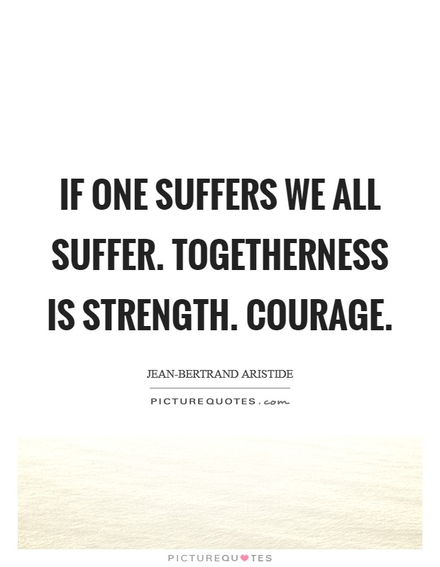 If one suffers we all suffer. Togetherness is strength. Courage Picture Quote #1