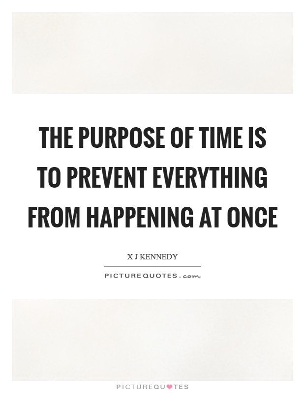 The Purpose of Time is to Prevent Everything from Happening at Once Picture Quote #1