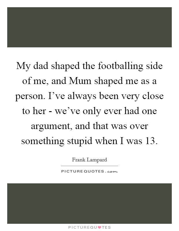 My dad shaped the footballing side of me, and Mum shaped me as a person. I've always been very close to her - we've only ever had one argument, and that was over something stupid when I was 13 Picture Quote #1