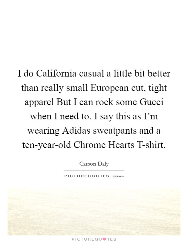 I do California casual a little bit better than really small European cut, tight apparel But I can rock some Gucci when I need to. I say this as I'm wearing Adidas sweatpants and a ten-year-old Chrome Hearts T-shirt Picture Quote #1