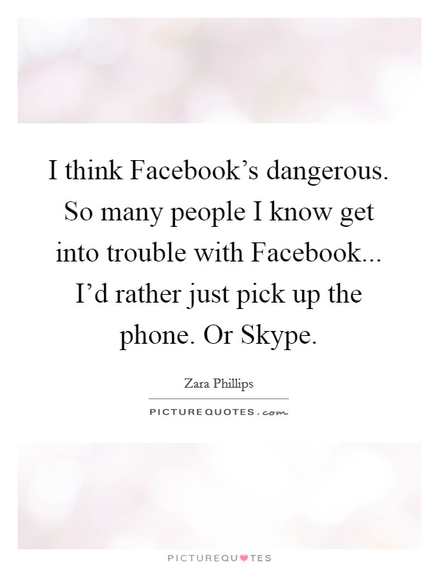 I think Facebook's dangerous. So many people I know get into trouble with Facebook... I'd rather just pick up the phone. Or Skype Picture Quote #1
