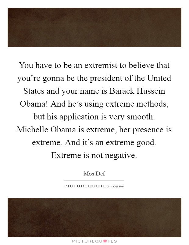 You have to be an extremist to believe that you're gonna be the president of the United States and your name is Barack Hussein Obama! And he's using extreme methods, but his application is very smooth. Michelle Obama is extreme, her presence is extreme. And it's an extreme good. Extreme is not negative Picture Quote #1