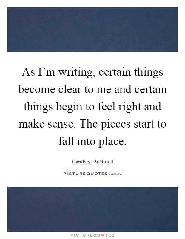 As I'm writing, certain things become clear to me and certain things begin to feel right and make sense. The pieces start to fall into place Picture Quote #1