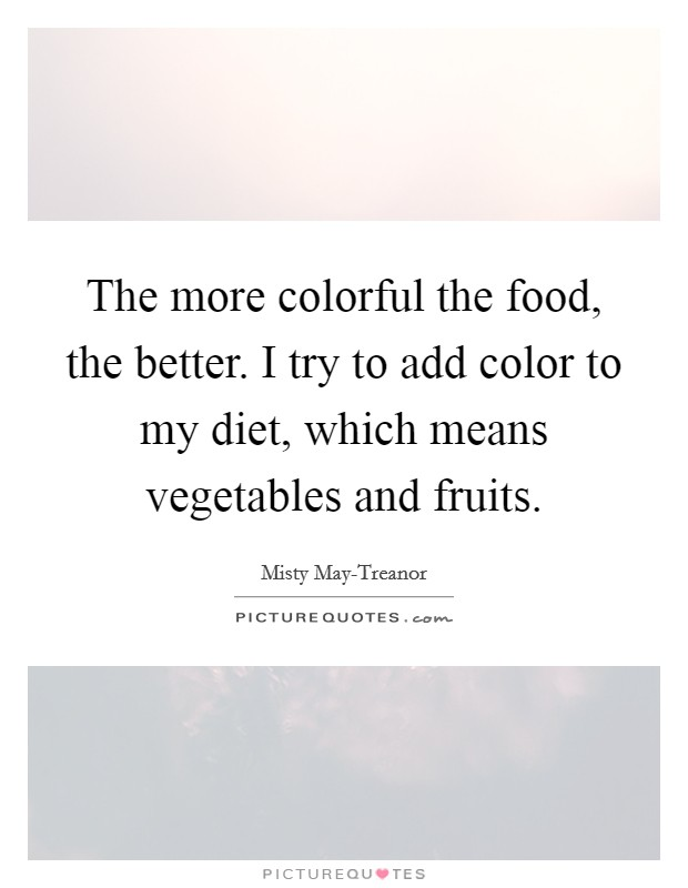 The more colorful the food, the better. I try to add color to my diet, which means vegetables and fruits Picture Quote #1
