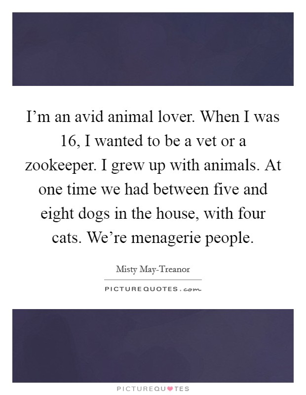 I'm an avid animal lover. When I was 16, I wanted to be a vet or a zookeeper. I grew up with animals. At one time we had between five and eight dogs in the house, with four cats. We're menagerie people Picture Quote #1