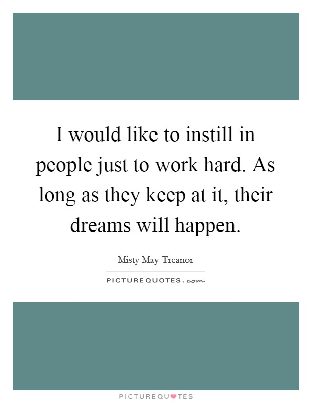 I would like to instill in people just to work hard. As long as they keep at it, their dreams will happen Picture Quote #1