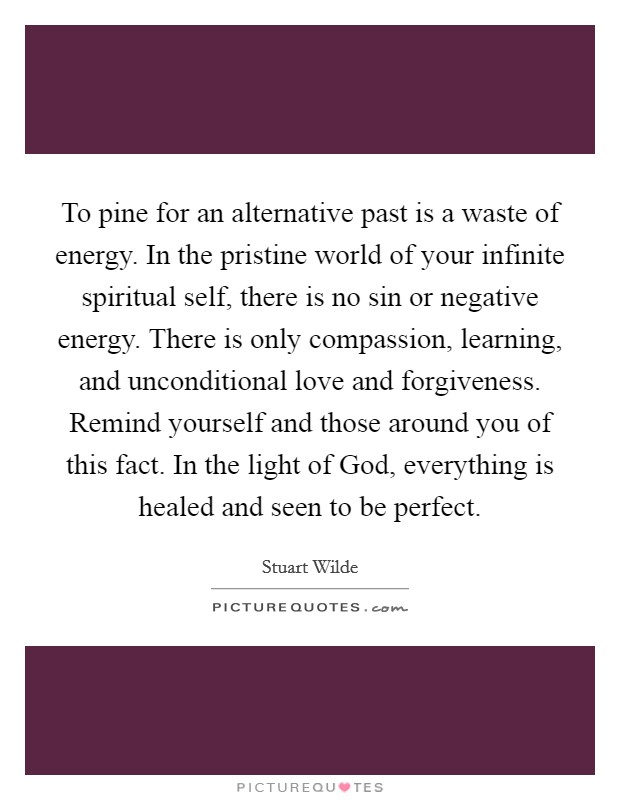 To pine for an alternative past is a waste of energy. In the pristine world of your infinite spiritual self, there is no sin or negative energy. There is only compassion, learning, and unconditional love and forgiveness. Remind yourself and those around you of this fact. In the light of God, everything is healed and seen to be perfect Picture Quote #1
